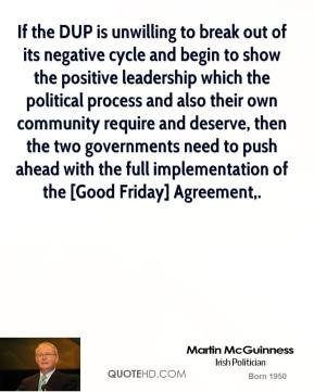 Martin McGuinness  - If the DUP is unwilling to break out of its negative cycle and begin to show the positive leadership which the political process and also their own community require and deserve, then the two governments need to push ahead with the full implementation of the [Good Friday] Agreement.