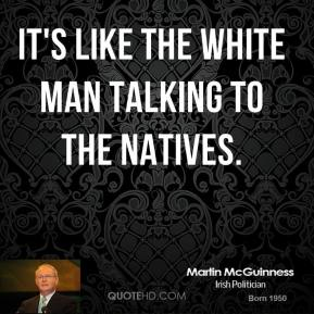 Martin McGuinness  - It's like the white man talking to the natives.
