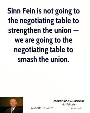 Martin McGuinness  - Sinn Fein is not going to the negotiating table to strengthen the union -- we are going to the negotiating table to smash the union.