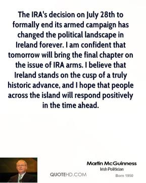 Martin McGuinness  - The IRA's decision on July 28th to formally end its armed campaign has changed the political landscape in Ireland forever. I am confident that tomorrow will bring the final chapter on the issue of IRA arms. I believe that Ireland stands on the cusp of a truly historic advance, and I hope that people across the island will respond positively in the time ahead.