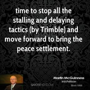 Martin McGuinness  - time to stop all the stalling and delaying tactics (by Trimble) and move forward to bring the peace settlement.