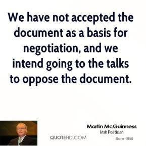 Martin McGuinness  - We have not accepted the document as a basis for negotiation, and we intend going to the talks to oppose the document.