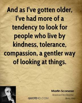 Martin Scorsese - And as I've gotten older, I've had more of a tendency to look for people who live by kindness, tolerance, compassion, a gentler way of looking at things.