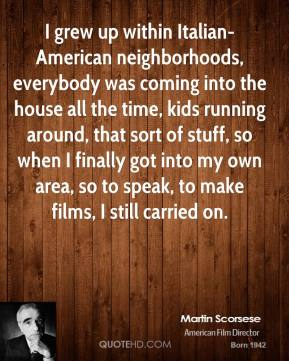 I grew up within Italian-American neighborhoods, everybody was coming into the house all the time, kids running around, that sort of stuff, so when I finally got into my own area, so to speak, to make films, I still carried on.