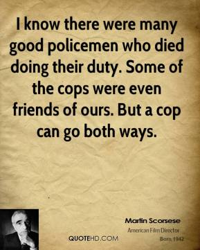 Martin Scorsese - I know there were many good policemen who died doing their duty. Some of the cops were even friends of ours. But a cop can go both ways.