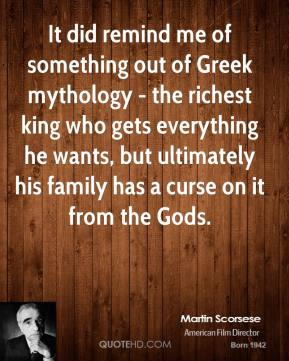 Martin Scorsese - It did remind me of something out of Greek mythology - the richest king who gets everything he wants, but ultimately his family has a curse on it from the Gods.