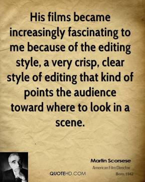 Martin Scorsese  - His films became increasingly fascinating to me because of the editing style, a very crisp, clear style of editing that kind of points the audience toward where to look in a scene.