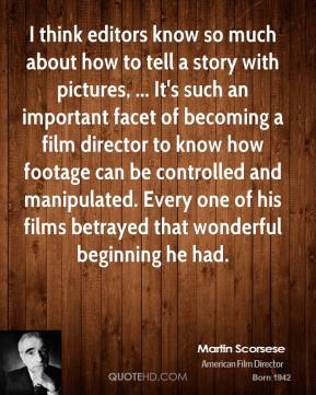 I think editors know so much about how to tell a story with pictures, ... It's such an important facet of becoming a film director to know how footage can be controlled and manipulated. Every one of his films betrayed that wonderful beginning he had.