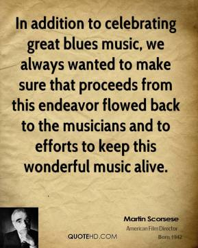 Martin Scorsese  - In addition to celebrating great blues music, we always wanted to make sure that proceeds from this endeavor flowed back to the musicians and to efforts to keep this wonderful music alive.