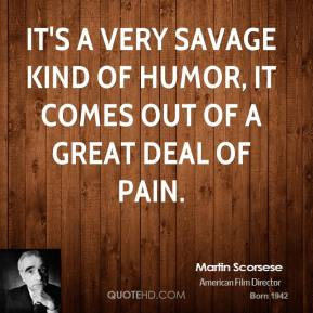 Martin Scorsese  - It's a very savage kind of humor, it comes out of a great deal of pain.