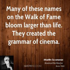 Martin Scorsese  - Many of these names on the Walk of Fame bloom larger than life. They created the grammar of cinema.