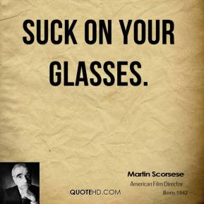 suck on your glasses.