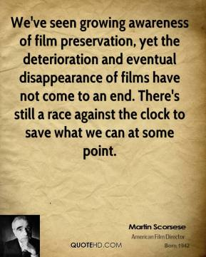 Martin Scorsese  - We've seen growing awareness of film preservation, yet the deterioration and eventual disappearance of films have not come to an end. There's still a race against the clock to save what we can at some point.