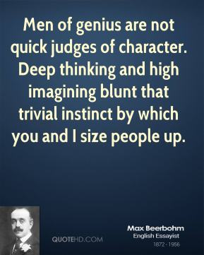 Max Beerbohm - Men of genius are not quick judges of character. Deep thinking and high imagining blunt that trivial instinct by which you and I size people up.