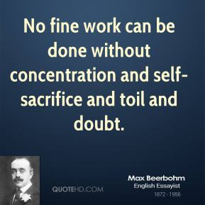 Max Beerbohm - No fine work can be done without concentration and self-sacrifice and toil and doubt.