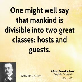 Max Beerbohm - One might well say that mankind is divisible into two great classes: hosts and guests.
