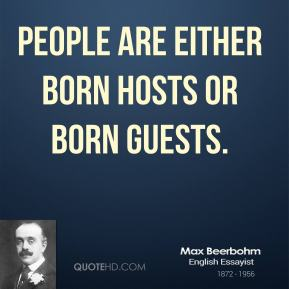 Max Beerbohm - People are either born hosts or born guests.