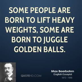 Max Beerbohm - Some people are born to lift heavy weights, some are born to juggle golden balls.