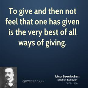 To give and then not feel that one has given is the very best of all ways of giving.