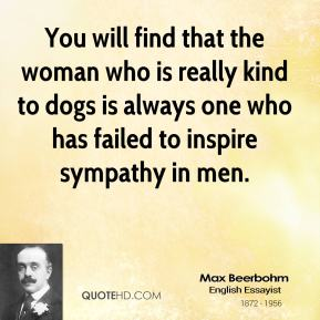 Max Beerbohm - You will find that the woman who is really kind to dogs is always one who has failed to inspire sympathy in men.