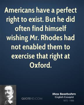 Max Beerbohm  - Americans have a perfect right to exist. But he did often find himself wishing Mr. Rhodes had not enabled them to exercise that right at Oxford.