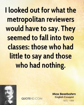 Max Beerbohm  - I looked out for what the metropolitan reviewers would have to say. They seemed to fall into two classes: those who had little to say and those who had nothing.