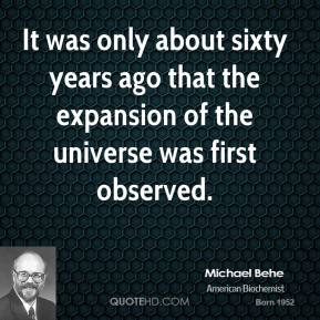 Michael Behe - It was only about sixty years ago that the expansion of the universe was first observed.