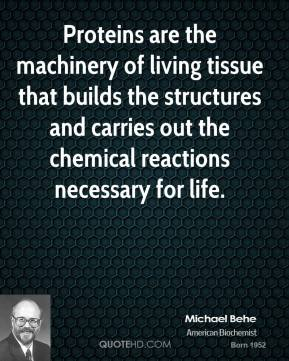Michael Behe - Proteins are the machinery of living tissue that builds the structures and carries out the chemical reactions necessary for life.