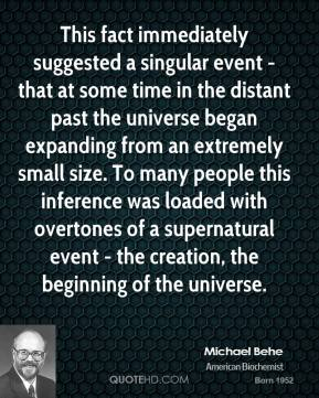 Michael Behe - This fact immediately suggested a singular event - that at some time in the distant past the universe began expanding from an extremely small size. To many people this inference was loaded with overtones of a supernatural event - the creation, the beginning of the universe.