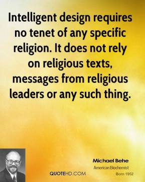 Michael Behe  - Intelligent design requires no tenet of any specific religion. It does not rely on religious texts, messages from religious leaders or any such thing.