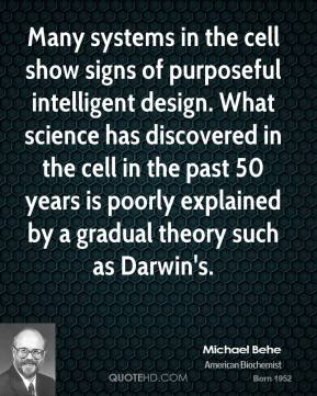Michael Behe  - Many systems in the cell show signs of purposeful intelligent design. What science has discovered in the cell in the past 50 years is poorly explained by a gradual theory such as Darwin's.