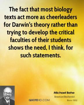 Michael Behe  - The fact that most biology texts act more as cheerleaders for Darwin's theory rather than trying to develop the critical faculties of their students shows the need, I think, for such statements.
