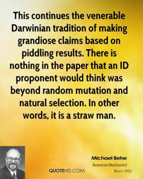 Michael Behe  - This continues the venerable Darwinian tradition of making grandiose claims based on piddling results. There is nothing in the paper that an ID proponent would think was beyond random mutation and natural selection. In other words, it is a straw man.