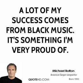 A lot of my success comes from black music. It's something I'm very proud of.