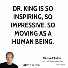 Michael Bolton - Dr. King is so inspiring, so impressive, so moving as a human being.