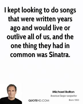 Michael Bolton - I kept looking to do songs that were written years ago and would live or outlive all of us, and the one thing they had in common was Sinatra.