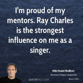 Michael Bolton - I'm proud of my mentors. Ray Charles is the strongest influence on me as a singer.