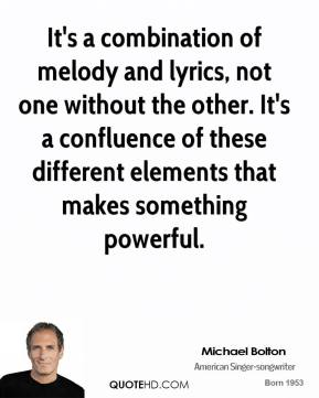 Michael Bolton - It's a combination of melody and lyrics, not one without the other. It's a confluence of these different elements that makes something powerful.