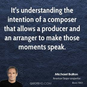 Michael Bolton - It's understanding the intention of a composer that allows a producer and an arranger to make those moments speak.