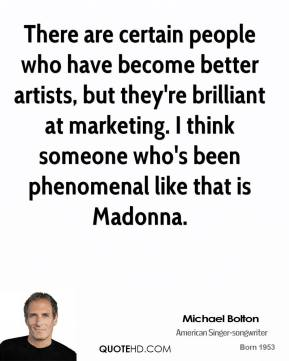 Michael Bolton - There are certain people who have become better artists, but they're brilliant at marketing. I think someone who's been phenomenal like that is Madonna.