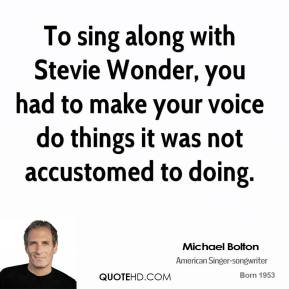 Michael Bolton - To sing along with Stevie Wonder, you had to make your voice do things it was not accustomed to doing.