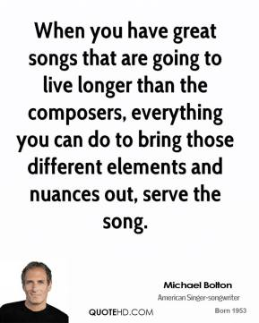 When you have great songs that are going to live longer than the composers, everything you can do to bring those different elements and nuances out, serve the song.