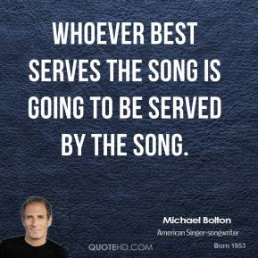 Whoever best serves the song is going to be served by the song.
