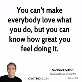You can't make everybody love what you do, but you can know how great you feel doing it.