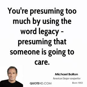 You're presuming too much by using the word legacy - presuming that someone is going to care.