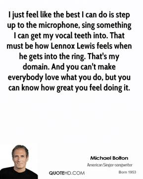 I just feel like the best I can do is step up to the microphone, sing something I can get my vocal teeth into. That must be how Lennox Lewis feels when he gets into the ring. That's my domain. And you can't make everybody love what you do, but you can know how great you feel doing it.