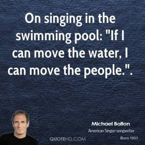 """On singing in the swimming pool: """"If I can move the water, I can move the people.""""."""