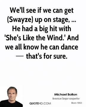 We'll see if we can get (Swayze) up on stage, ... He had a big hit with 'She's Like the Wind.' And we all know he can dance — that's for sure.