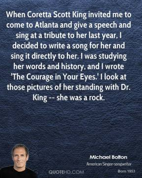 When Coretta Scott King invited me to come to Atlanta and give a speech and sing at a tribute to her last year, I decided to write a song for her and sing it directly to her. I was studying her words and history, and I wrote 'The Courage in Your Eyes.' I look at those pictures of her standing with Dr. King -- she was a rock.