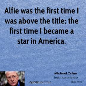 Alfie was the first time I was above the title; the first time I became a star in America.
